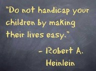 Raising Financially Responsible Teens Quote: Do not handicap your children by making their lives easy.