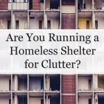 Are You Running a Homeless Shelter for Clutter?