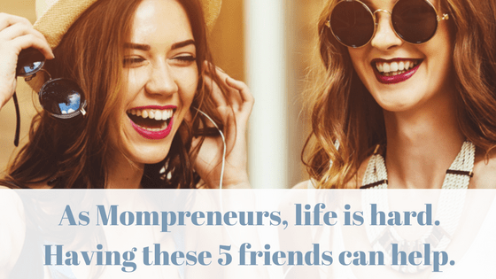 As Mompreneurs, life can be hard. Having these 5 friends can help.